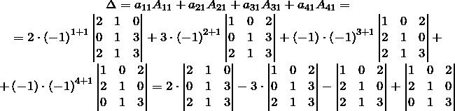 \[\begin{matrix}  \Delta =a_{11}A_{11}+a_{21}A_{21}+a_{31}A_{31}+a_{41}A_{41}= \\   =2\cdot {{\left( -1 \right)}^{1+1}}\left| \begin{matrix}  2 & 1 & 0 \\  0 & 1 & 3 \\  2 & 1 & 3 \\ \end{matrix} \right|+3\cdot {{\left( -1 \right)}^{2+1}}\left| \begin{matrix}  1 & 0 & 2 \\  0 & 1 & 3 \\  2 & 1 & 3 \\ \end{matrix} \right|+\left( -1 \right)\cdot {{\left( -1 \right)}^{3+1}}\left| \begin{matrix}  1 & 0 & 2 \\  2 & 1 & 0 \\  2 & 1 & 3 \\ \end{matrix} \right|+ \\   +\left( -1 \right)\cdot {{\left( -1 \right)}^{4+1}}\left| \begin{matrix}  1 & 0 & 2 \\  2 & 1 & 0 \\  0 & 1 & 3 \\ \end{matrix} \right|=2\cdot \left| \begin{matrix}  2 & 1 & 0 \\  0 & 1 & 3 \\  2 & 1 & 3 \\ \end{matrix} \right|-3\cdot \left| \begin{matrix}  1 & 0 & 2 \\  0 & 1 & 3 \\  2 & 1 & 3 \\ \end{matrix} \right|-\left| \begin{matrix}  1 & 0 & 2 \\  2 & 1 & 0 \\  2 & 1 & 3 \\ \end{matrix} \right|+\left| \begin{matrix}  1 & 0 & 2 \\  2 & 1 & 0 \\  0 & 1 & 3 \\ \end{matrix} \right| \\  \end{matrix}\]
